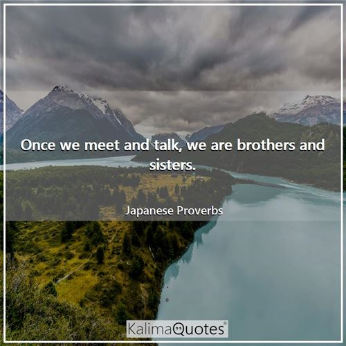 Once we meet and talk, we are brothers and sisters.