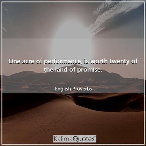 One acre of performance, is worth twenty of the land of promise.