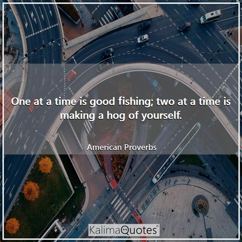 One at a time is good fishing; two at a time is making a hog of yourself.
