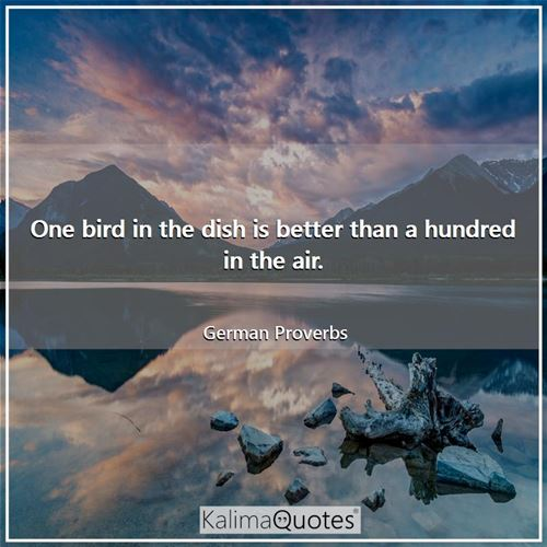 One bird in the dish is better than a hundred in the air.