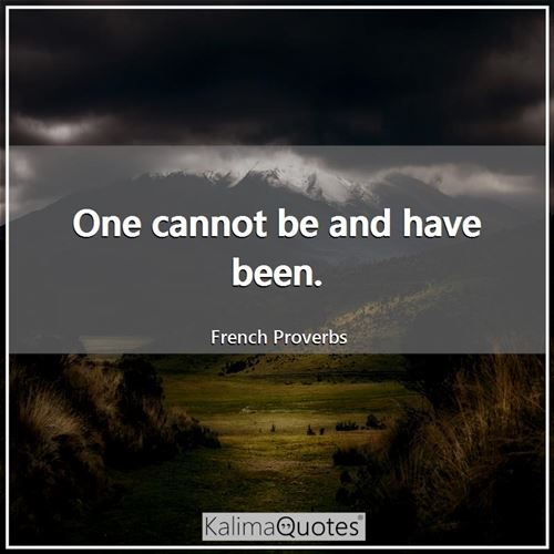 One cannot be and have been. - French Proverbs