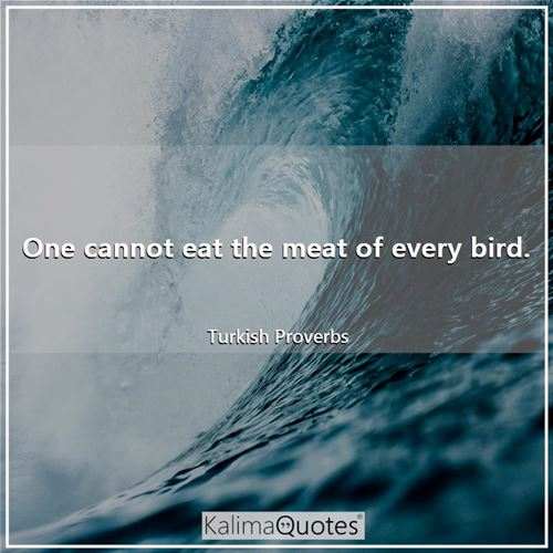 One cannot eat the meat of every bird.