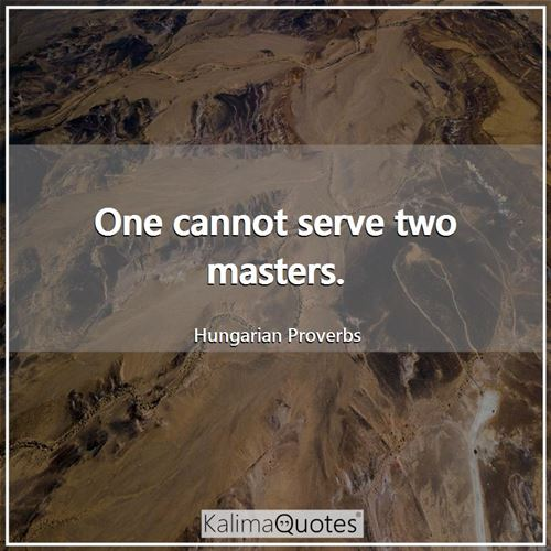 One cannot serve two masters. - Hungarian Proverbs