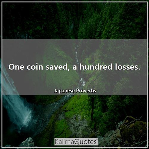 One coin saved, a hundred losses.