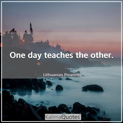 One day teaches the other.