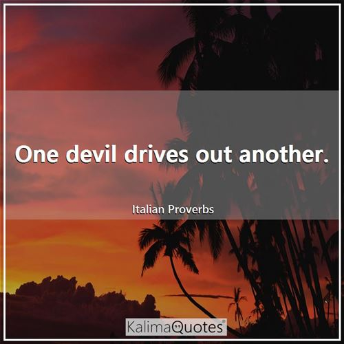 One devil drives out another.
