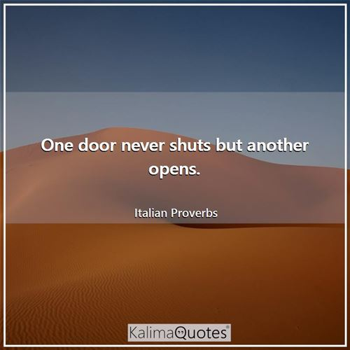 One door never shuts but another opens. - Italian Proverbs