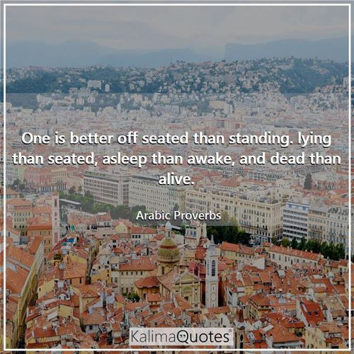 One is better off seated than standing. lying than seated, asleep than awake, and dead than alive.