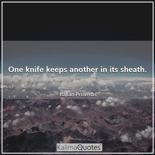 One knife keeps another in its sheath. - Italian Proverbs