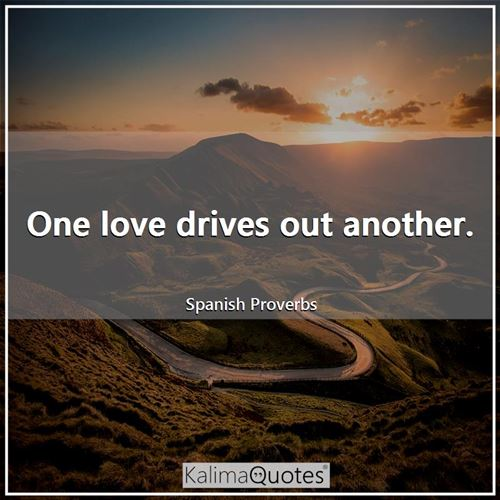 One love drives out another. - Spanish Proverbs