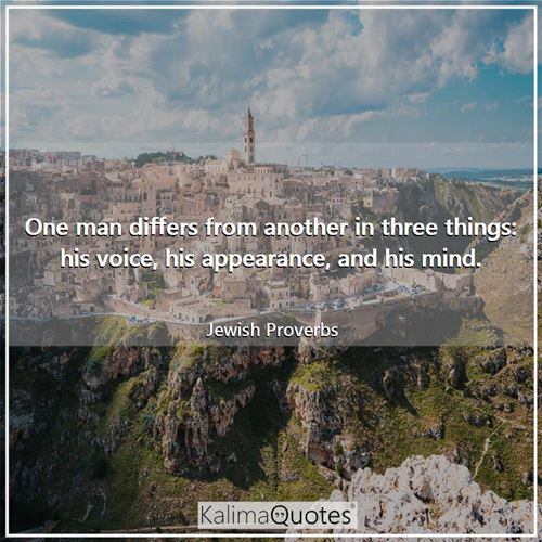 One man differs from another in three things: his voice, his appearance, and his mind. - Jewish Proverbs