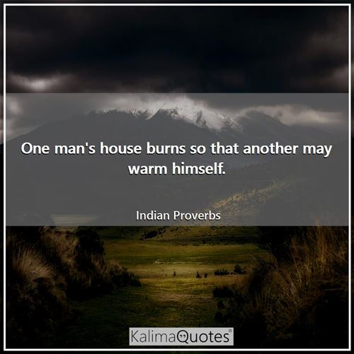 One man's house burns so that another may warm himself.