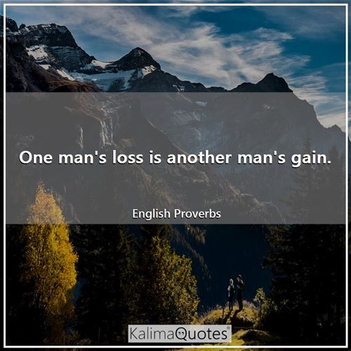 One man's loss is another man's gain.