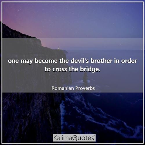 one may become the devil's brother in order to cross the bridge.