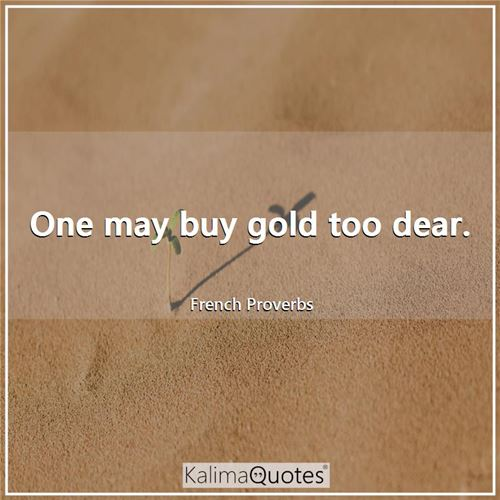One may buy gold too dear.