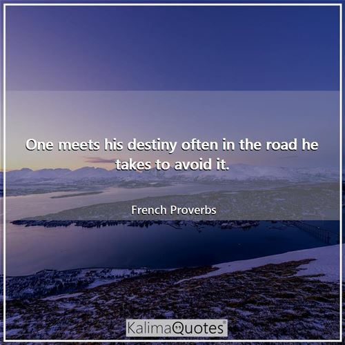 One meets his destiny often in the road he takes to avoid it.