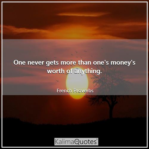 One never gets more than one's money's worth of anything.