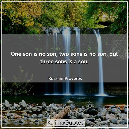 One son is no son, two sons is no son, but three sons is a son.