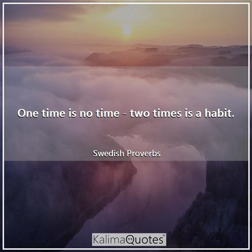 One time is no time - two times is a habit.