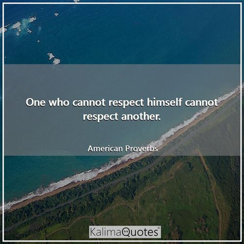 One who cannot respect himself cannot respect another.