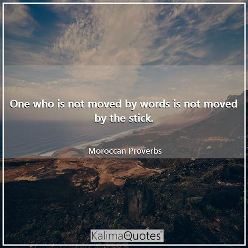 One who is not moved by words is not moved by the stick.