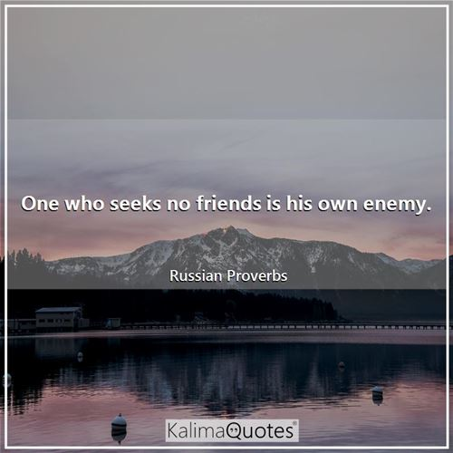 One who seeks no friends is his own enemy.