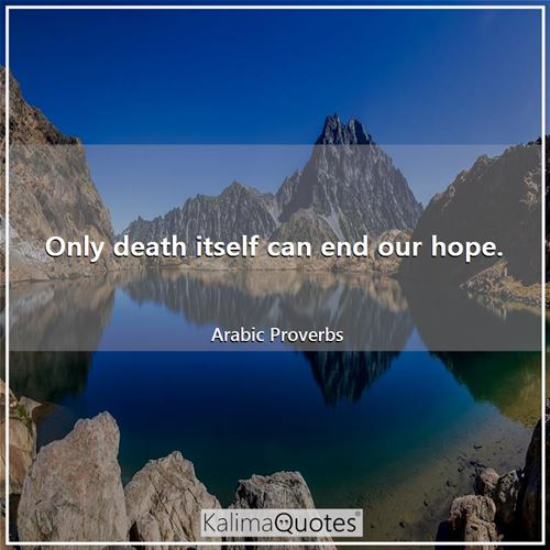Only death itself can end our hope. - Arabic Proverbs