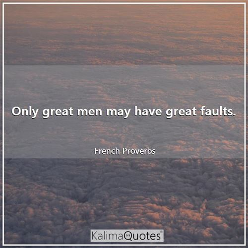 Only great men may have great faults.