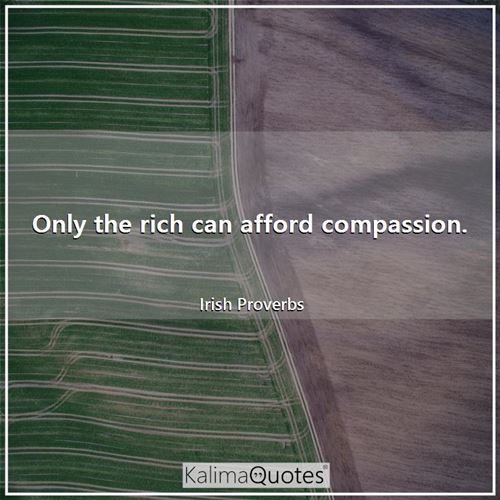 Only the rich can afford compassion.