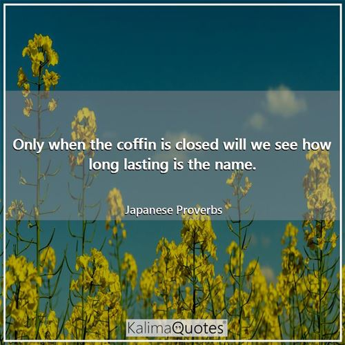 Only when the coffin is closed will we see how long lasting is the name.