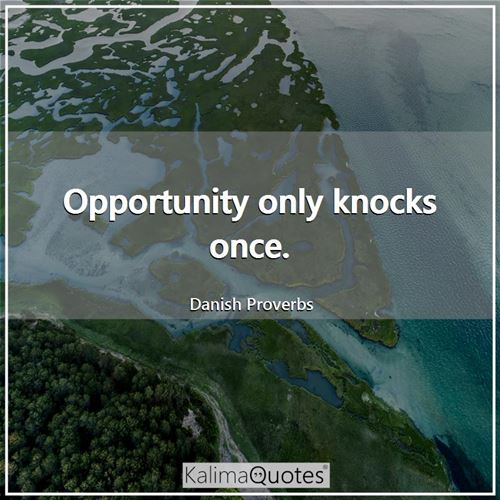 Opportunity only knocks once.