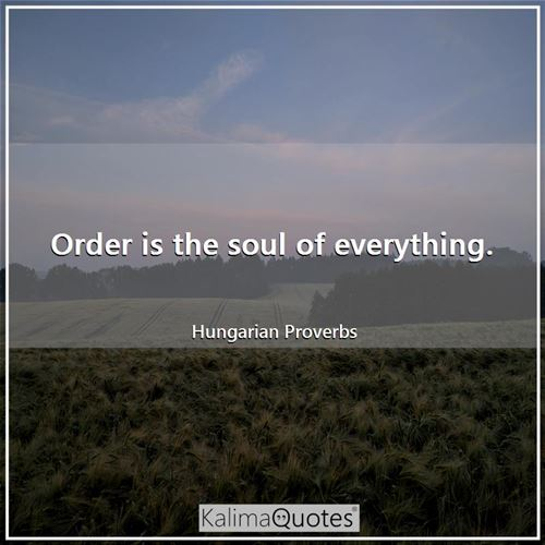 Order is the soul of everything.