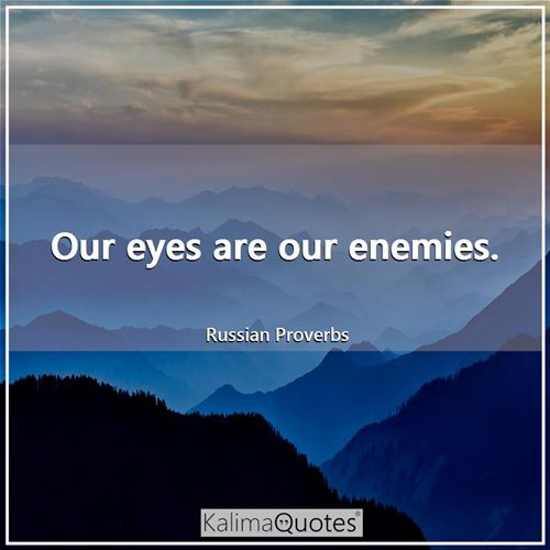 Our eyes are our enemies.