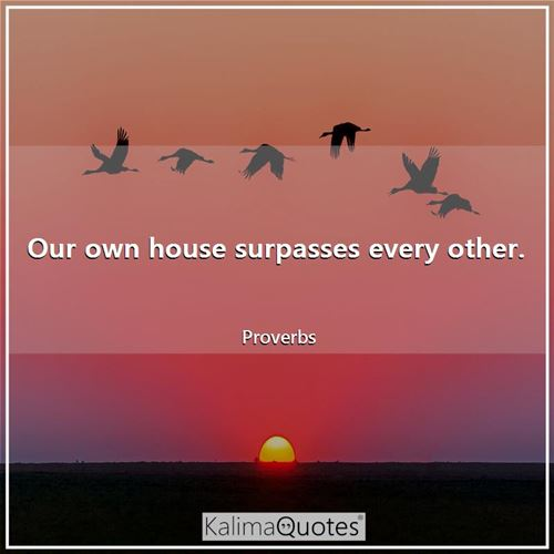 Our own house surpasses every other.