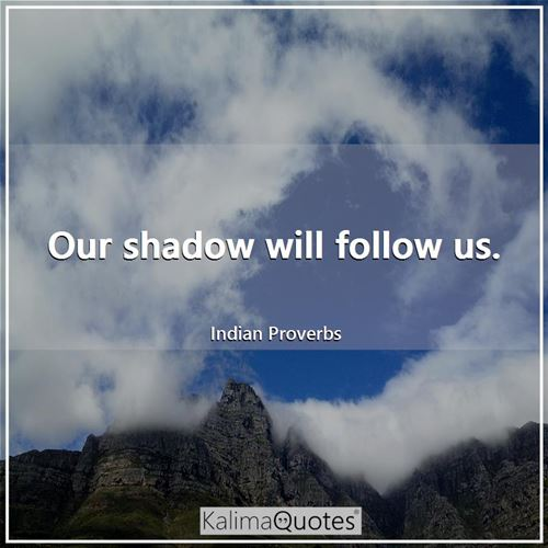 Our shadow will follow us.