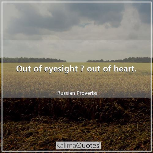 Out of eyesight ? out of heart.