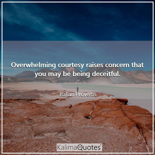 Overwhelming courtesy raises concern that you may be being deceitful.