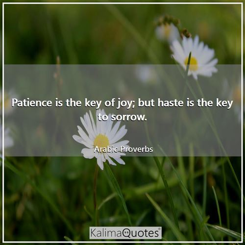 Patience is the key of joy; but haste is the key to sorrow.