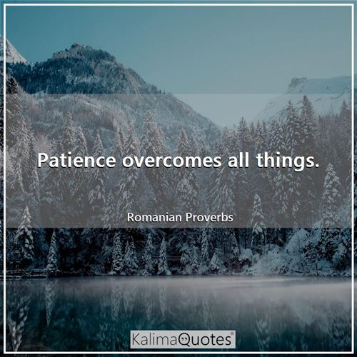 Patience overcomes all things.