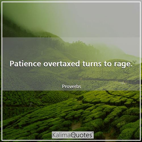 Patience overtaxed turns to rage.