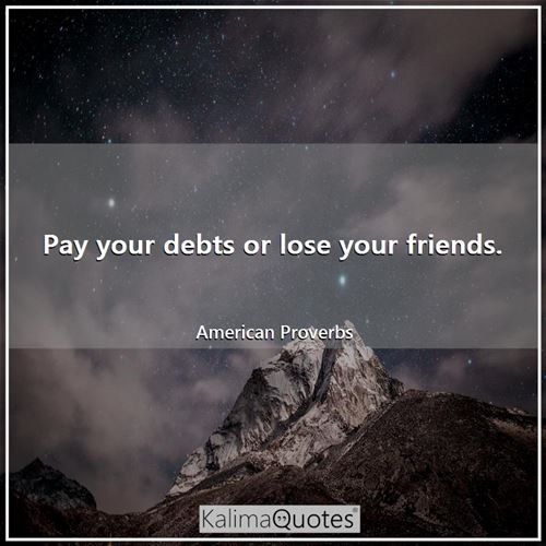 Pay your debts or lose your friends.