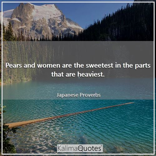 Pears and women are the sweetest in the parts that are heaviest.