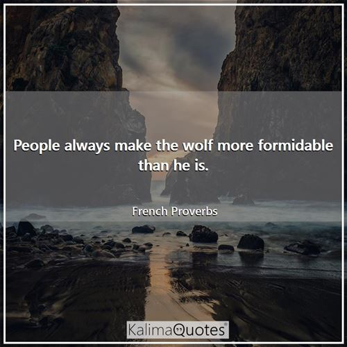 People always make the wolf more formidable than he is.