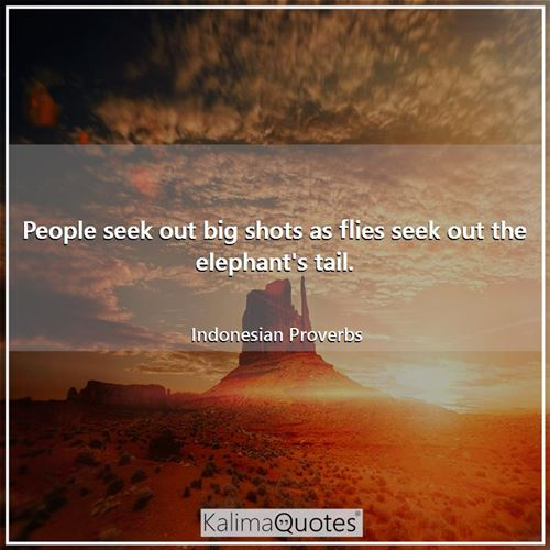 People seek out big shots as flies seek out the elephant's tail.