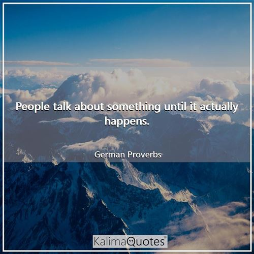 People talk about something until it actually happens. - German Proverbs