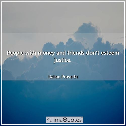 People with money and friends don't esteem justice.