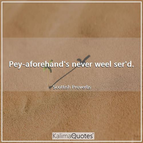 Pey-aforehand's never weel ser'd. - Scottish Proverbs