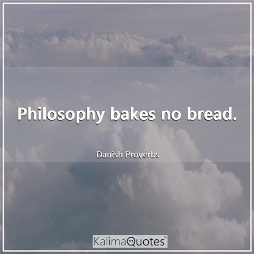 Philosophy bakes no bread.