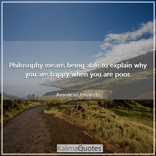 Philosophy means being able to explain why you are happy when you are poor.