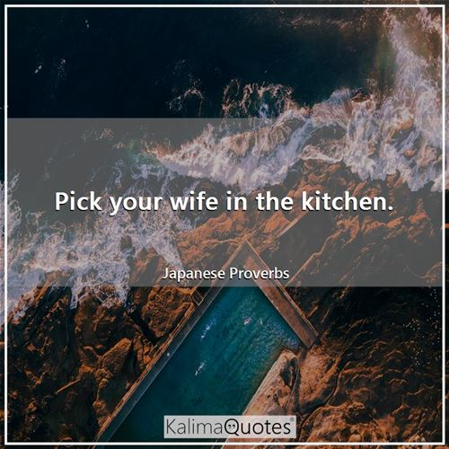 Pick your wife in the kitchen. - Japanese Proverbs